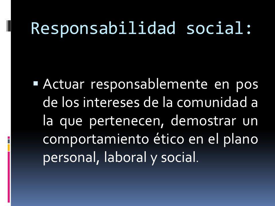 Responsabilidad social: Actuar responsablemente en pos de los intereses de la comunidad a la que pertenecen, demostrar un comportamiento ético en el p