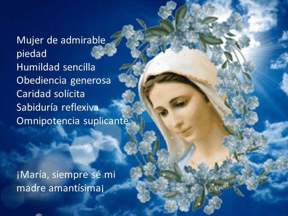 Mujer de admirable piedad Humildad sencilla Obediencia generosa Caridad solícita Sabiduría reflexiva Omnipotencia suplicante ¡María, siempre sé mi madre amantísima¡