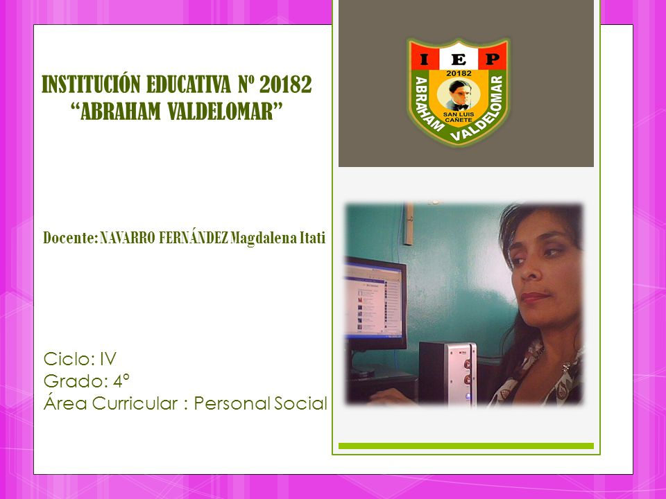 INSTITUCIÓN EDUCATIVA Nº 20182 ABRAHAM VALDELOMAR Docente: NAVARRO FERNÁNDEZ Magdalena Itati Ciclo: IV Grado: 4º Área Curricular : Personal Social