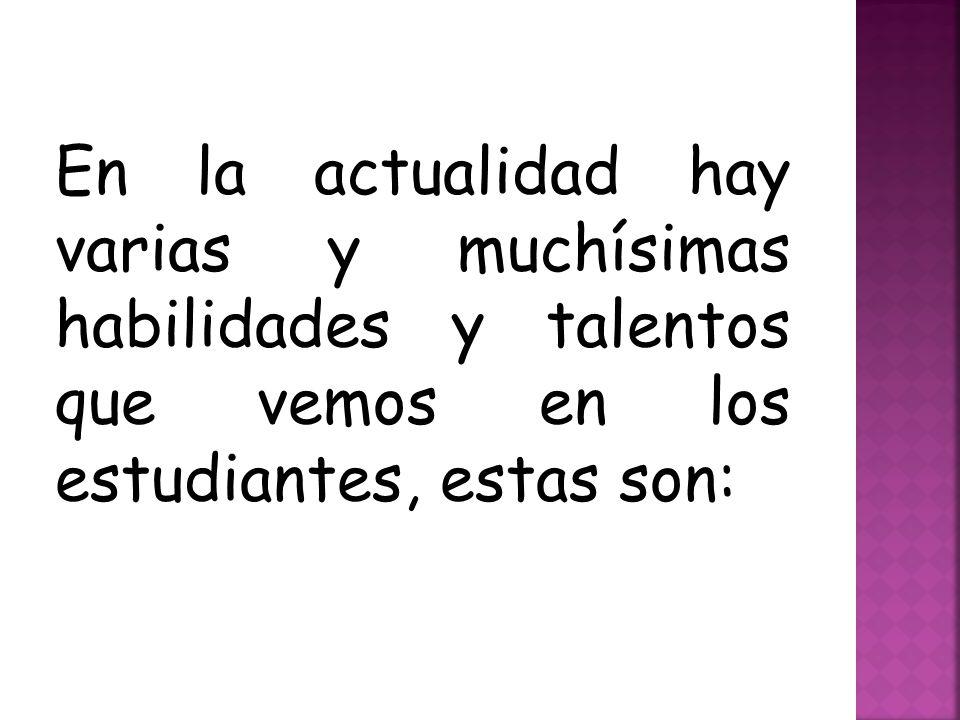 En la actualidad hay varias y muchísimas habilidades y talentos que vemos en los estudiantes, estas son: