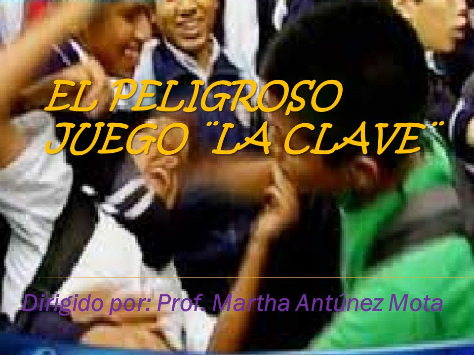 EL PELIGROSO JUEGO ¨LA CLAVE¨ Dirigido por: Prof. Martha Antúnez Mota