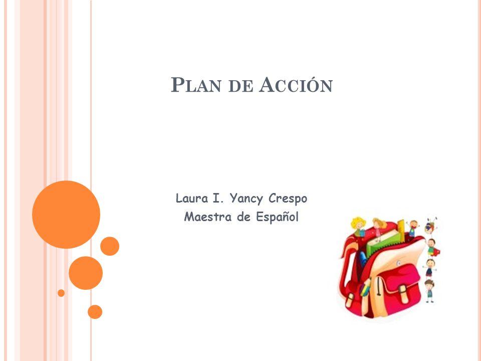 P LAN DE A CCIÓN Laura I. Yancy Crespo Maestra de Español