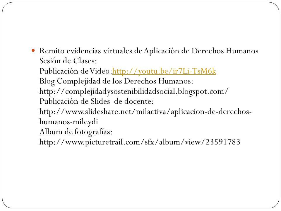 Remito evidencias virtuales de Aplicación de Derechos Humanos Sesión de Clases: Publicación de Video:http://youtu.be/ir7Li-TsM6k Blog Complejidad de l