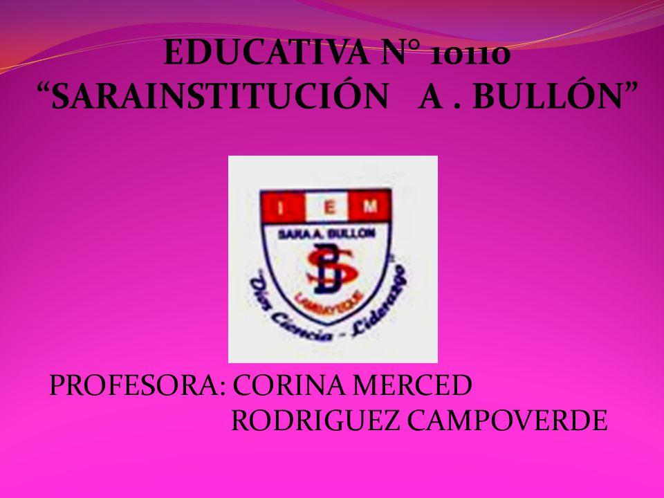 EDUCATIVA N° 10110 SARAINSTITUCIÓN A. BULLÓN PROFESORA: CORINA MERCED RODRIGUEZ CAMPOVERDE