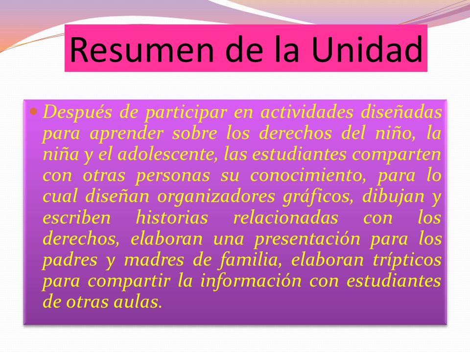 Resumen de la Unidad Después de participar en actividades diseñadas para aprender sobre los derechos del niño, la niña y el adolescente, las estudiant
