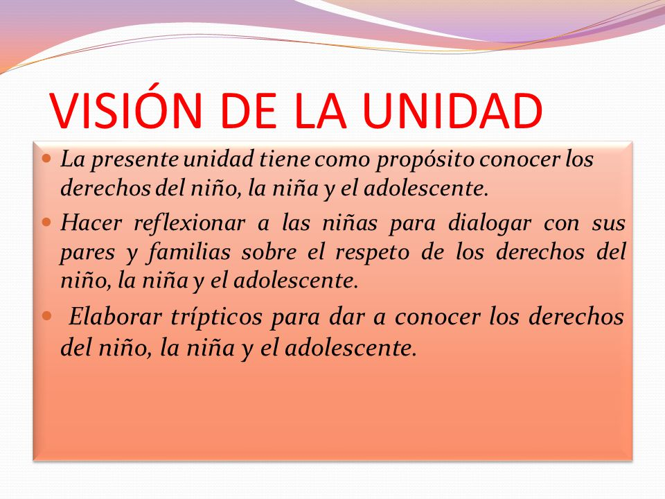 La presente unidad tiene como propósito conocer los derechos del niño, la niña y el adolescente. Hacer reflexionar a las niñas para dialogar con sus p