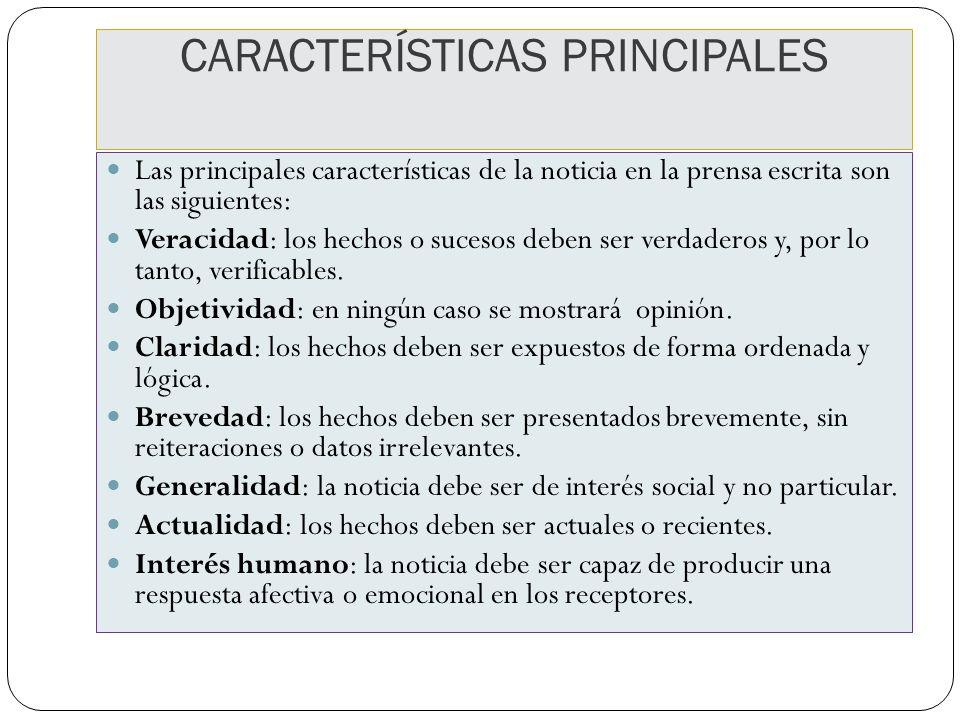 CARACTERÍSTICAS PRINCIPALES Las principales características de la noticia en la prensa escrita son las siguientes: Veracidad: los hechos o sucesos deb