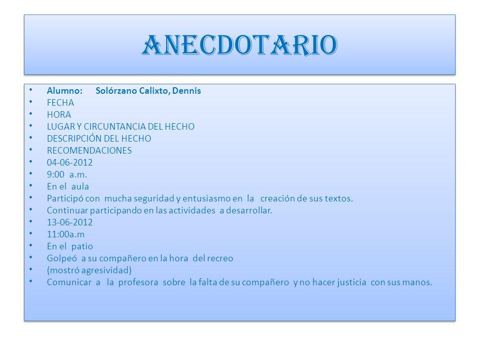 ANECDOTARIO Alumno: Solórzano Calixto, Dennis FECHA HORA LUGAR Y CIRCUNTANCIA DEL HECHO DESCRIPCIÓN DEL HECHO RECOMENDACIONES 04-06-2012 9:00 a.m.