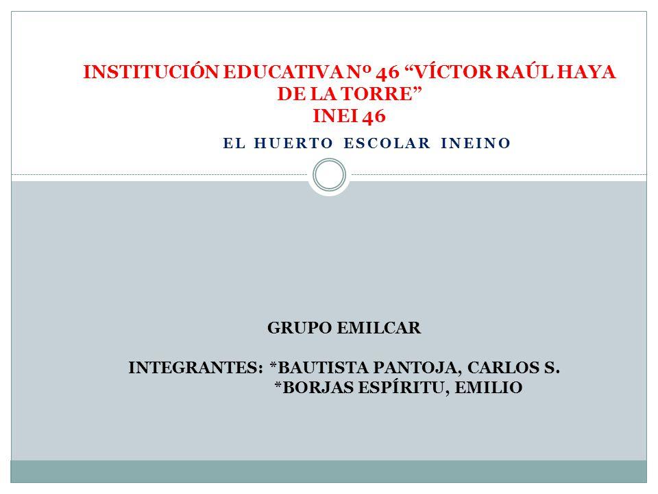 EL HUERTO ESCOLAR INEINO INSTITUCIÓN EDUCATIVA Nº 46 VÍCTOR RAÚL HAYA DE LA TORRE INEI 46 GRUPO EMILCAR INTEGRANTES: *BAUTISTA PANTOJA, CARLOS S. *BOR
