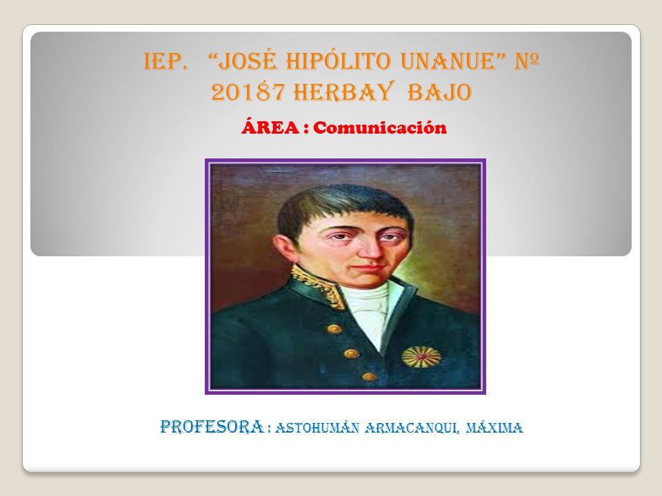 IEP. JOSÉ HIPÓLITO UNANUE Nº 20187 HERBAY BAJO Profesora : ASTOHUMÁN ARMACANQUI, Máxima ÁREA : Comunicación