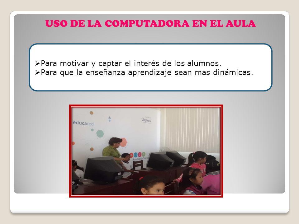USO DE LA COMPUTADORA EN EL AULA Para motivar y captar el interés de los alumnos. Para que la enseñanza aprendizaje sean mas dinámicas.