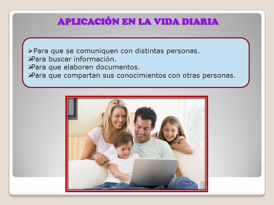 APLICACIÓN EN LA VIDA DIARIA Para que se comuniquen con distintas personas. Para buscar información. Para que elaboren documentos. Para que compartan