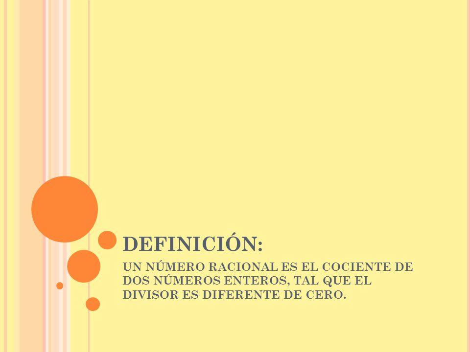 DEFINICIÓN: UN NÚMERO RACIONAL ES EL COCIENTE DE DOS NÚMEROS ENTEROS, TAL QUE EL DIVISOR ES DIFERENTE DE CERO.