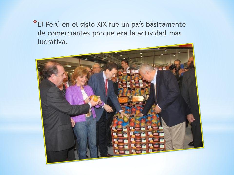 * El Perú en el siglo XIX fue un país básicamente de comerciantes porque era la actividad mas lucrativa.