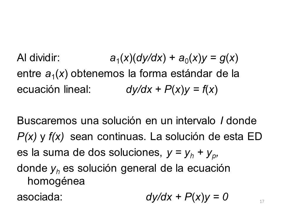 17 Al dividir: a 1 (x)(dy/dx) + a 0 (x)y = g(x) entre a 1 (x) obtenemos la forma estándar de la ecuación lineal: dy/dx + P(x)y = f(x) Buscaremos una solución en un intervalo I donde P(x) y f(x) sean continuas.