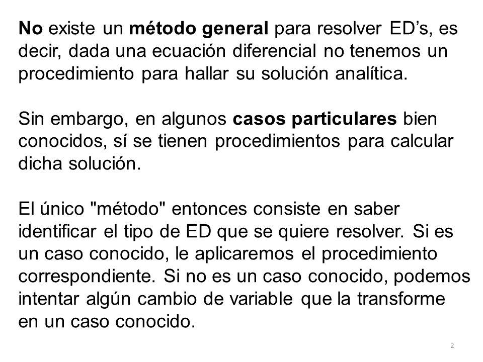 2 No existe un método general para resolver EDs, es decir, dada una ecuación diferencial no tenemos un procedimiento para hallar su solución analítica.