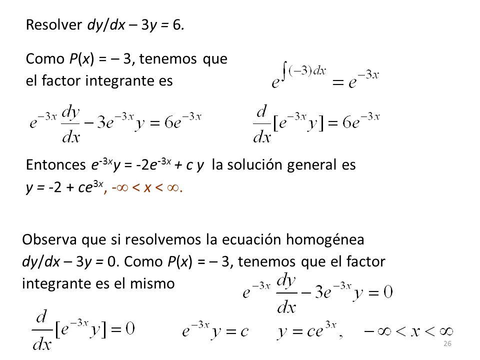 26 Como P(x) = – 3, tenemos que el factor integrante es Entonces e -3x y = -2e -3x + c y la solución general es y = -2 + ce 3x, - < x <.