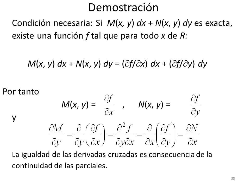 39 Demostración Condición necesaria: Si M(x, y) dx + N(x, y) dy es exacta, existe una función f tal que para todo x de R: M(x, y) dx + N(x, y) dy = ( f/ x) dx + ( f/ y) dy Por tanto M(x, y) =, N(x, y) = y La igualdad de las derivadas cruzadas es consecuencia de la continuidad de las parciales.