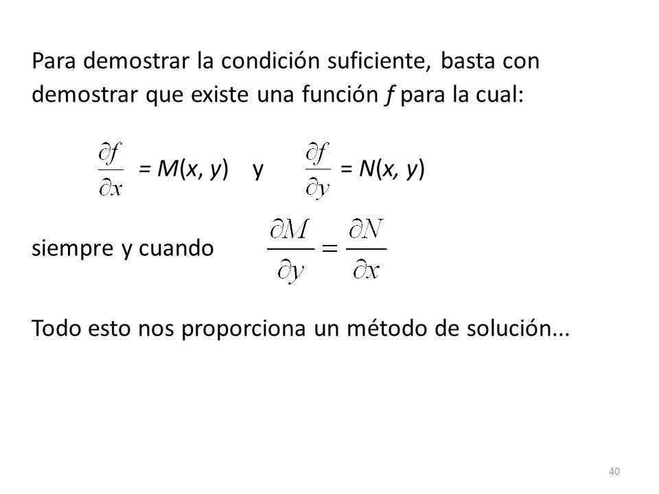 40 Para demostrar la condición suficiente, basta con demostrar que existe una función f para la cual: = M(x, y) y = N(x, y) siempre y cuando Todo esto nos proporciona un método de solución...