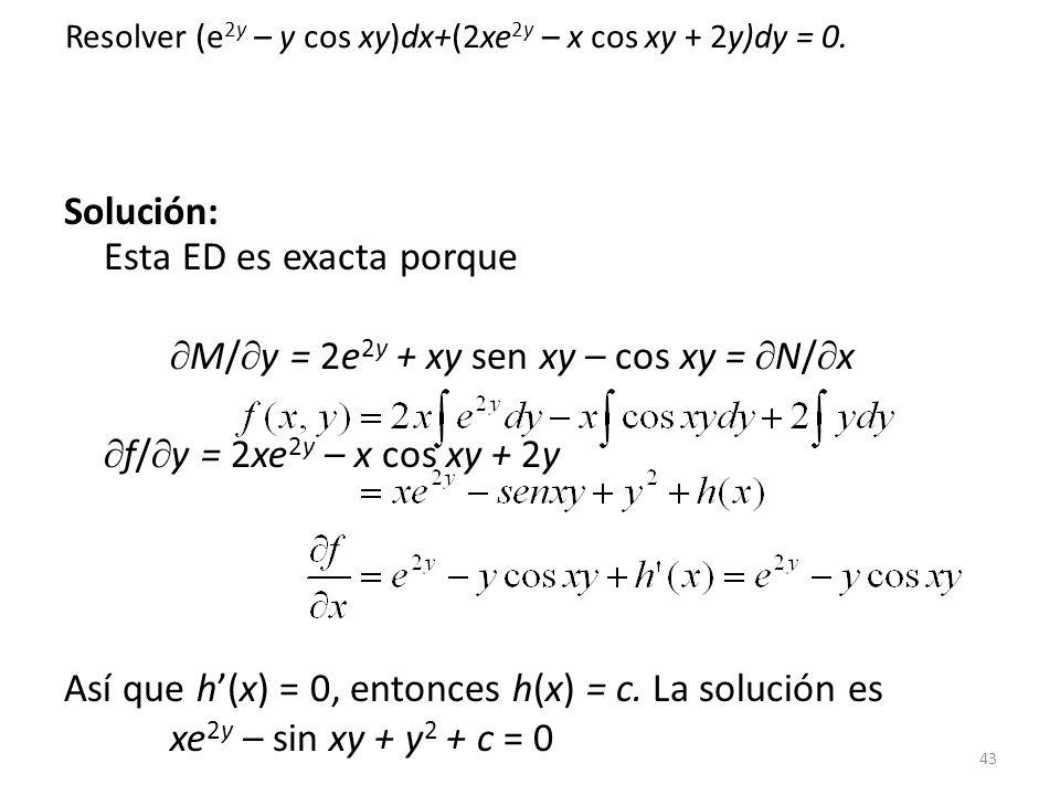 43 Solución: Esta ED es exacta porque M/ y = 2e 2y + xy sen xy – cos xy = N/ x f/ y = 2xe 2y – x cos xy + 2y Así que h(x) = 0, entonces h(x) = c.