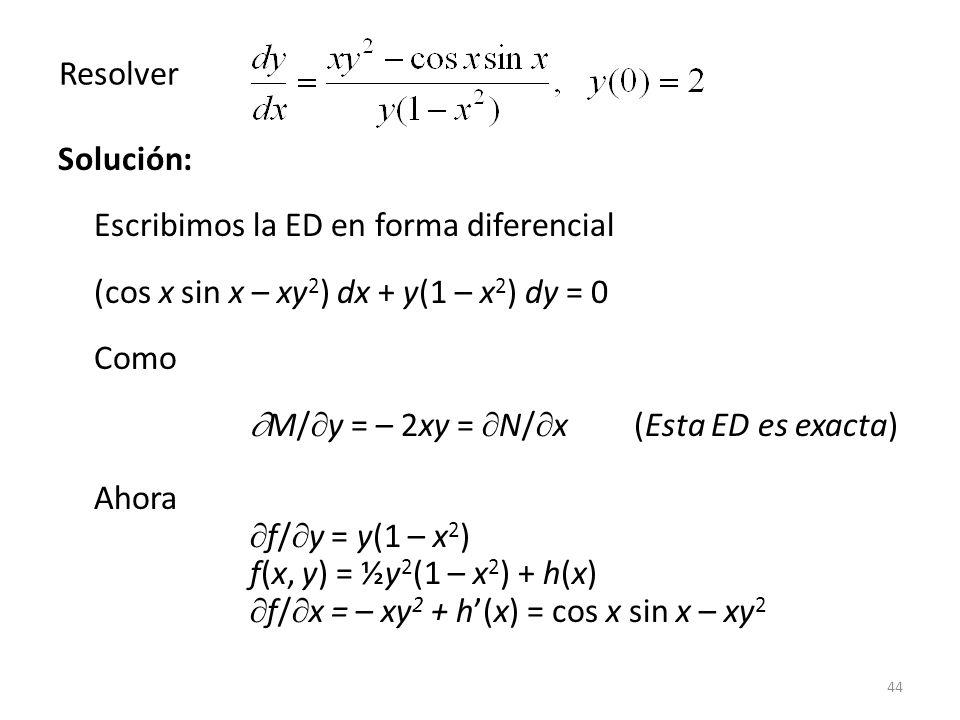 44 Solución: Escribimos la ED en forma diferencial (cos x sin x – xy 2 ) dx + y(1 – x 2 ) dy = 0 Como M/ y = – 2xy = N/ x (Esta ED es exacta) Ahora f/ y = y(1 – x 2 ) f(x, y) = ½y 2 (1 – x 2 ) + h(x) f/ x = – xy 2 + h(x) = cos x sin x – xy 2 Resolver