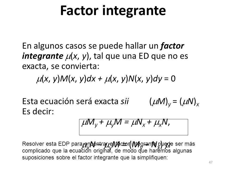 47 En algunos casos se puede hallar un factor integrante (x, y), tal que una ED que no es exacta, se convierta: (x, y)M(x, y)dx + (x, y)N(x, y)dy = 0 Esta ecuación será exacta sii( M) y = ( N) x Es decir: M y + y M = N x + x N, x N – y M = (M y – N x ) Factor integrante Resolver esta EDP para encontrar el factor integrante puede ser más complicado que la ecuación original, de modo que haremos algunas suposiciones sobre el factor integrante que la simplifiquen: