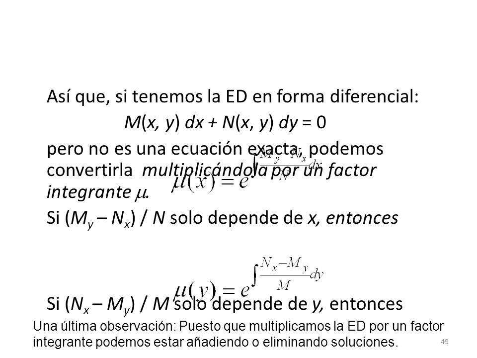 49 Así que, si tenemos la ED en forma diferencial: M(x, y) dx + N(x, y) dy = 0 pero no es una ecuación exacta, podemos convertirla multiplicándola por un factor integrante.