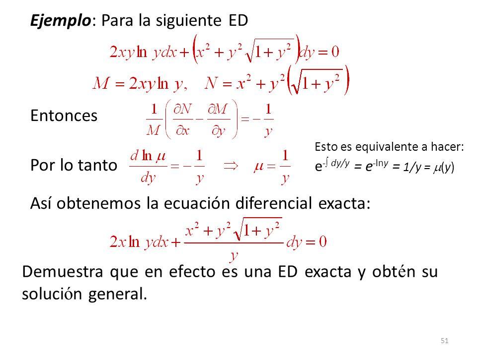 51 Ejemplo: Para la siguiente ED Entonces Por lo tanto Así obtenemos la ecuación diferencial exacta: Demuestra que en efecto es una ED exacta y obt é n su soluci ó n general.