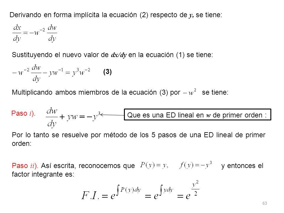 63 Derivando en forma implícita la ecuación (2) respecto de y, se tiene: Sustituyendo el nuevo valor de dx/dy en la ecuación (1) se tiene: Multiplicando ambos miembros de la ecuación (3) por se tiene: (3) Que es una ED lineal en w de primer orden : Por lo tanto se resuelve por método de los 5 pasos de una ED lineal de primer orden: Paso ii ).
