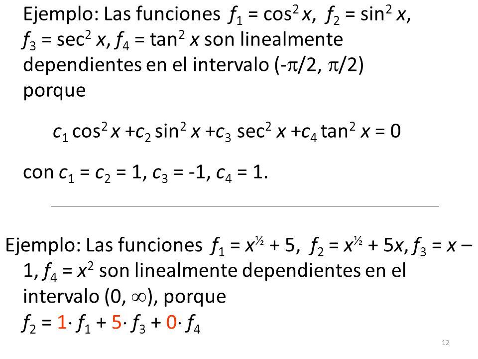 12 Ejemplo: Las funciones f 1 = cos 2 x, f 2 = sin 2 x, f 3 = sec 2 x, f 4 = tan 2 x son linealmente dependientes en el intervalo (- /2, /2) porque c 1 cos 2 x +c 2 sin 2 x +c 3 sec 2 x +c 4 tan 2 x = 0 con c 1 = c 2 = 1, c 3 = -1, c 4 = 1.