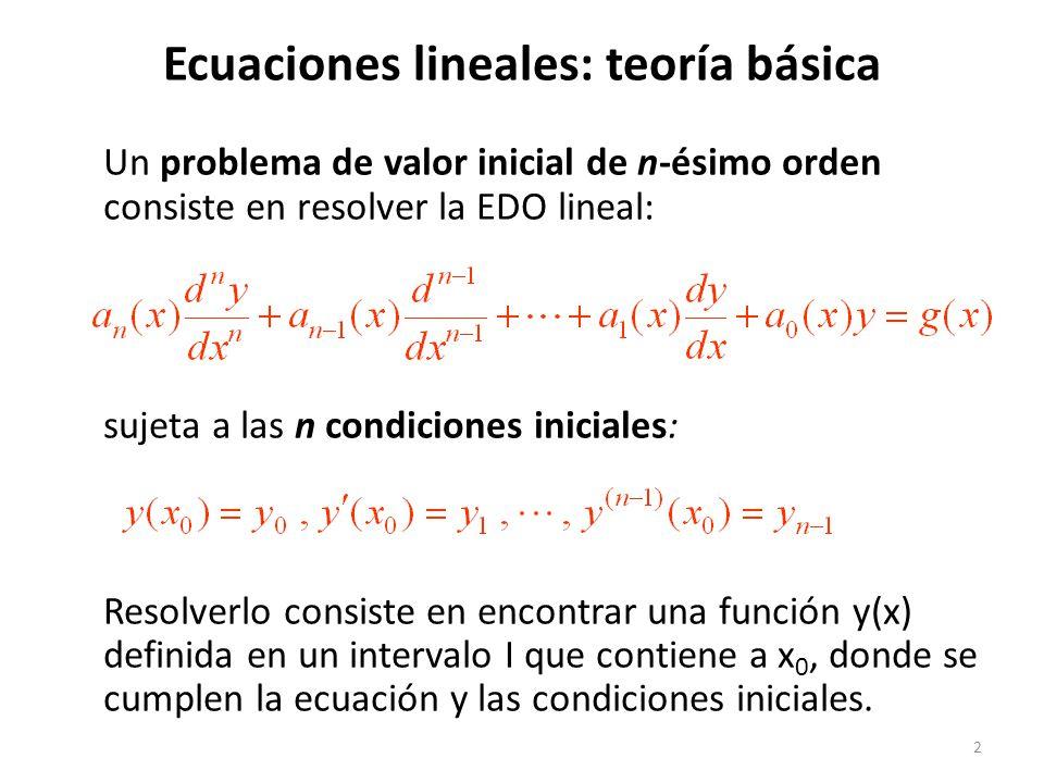 2 Ecuaciones lineales: teoría básica Un problema de valor inicial de n-ésimo orden consiste en resolver la EDO lineal: sujeta a las n condiciones iniciales: Resolverlo consiste en encontrar una función y(x) definida en un intervalo I que contiene a x 0, donde se cumplen la ecuación y las condiciones iniciales.
