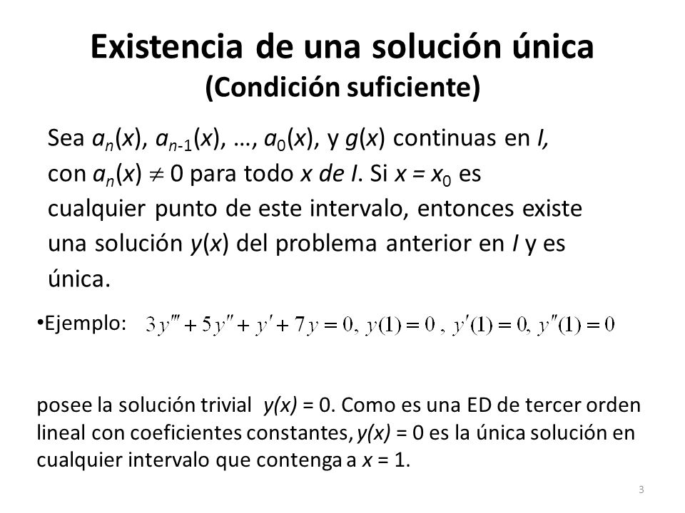 3 Existencia de una solución única (Condición suficiente) Sea a n (x), a n-1 (x), …, a 0 (x), y g(x) continuas en I, con a n (x) 0 para todo x de I.