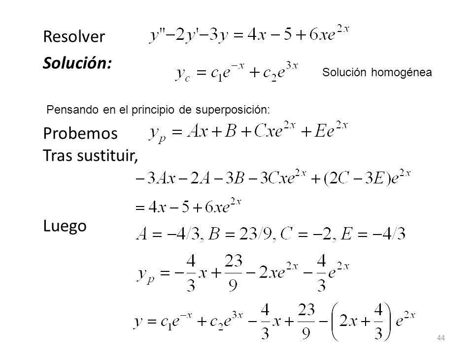 44 Resolver Solución: Probemos Tras sustituir, Luego Solución homogénea Pensando en el principio de superposición: