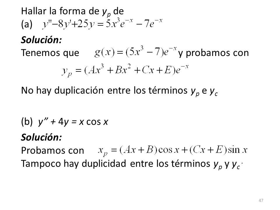47 Hallar la forma de y p de (a) Solución: Tenemos que y probamos con No hay duplicación entre los términos y p e y c (b) y + 4y = x cos x Solución: Probamos con Tampoco hay duplicidad entre los términos y p y y c.
