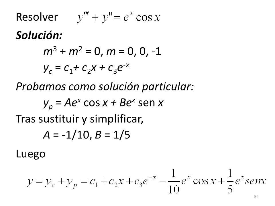 52 Resolver Solución: m 3 + m 2 = 0, m = 0, 0, -1 y c = c 1 + c 2 x + c 3 e -x Probamos como solución particular: y p = Ae x cos x + Be x sen x Tras sustituir y simplificar, A = -1/10, B = 1/5 Luego
