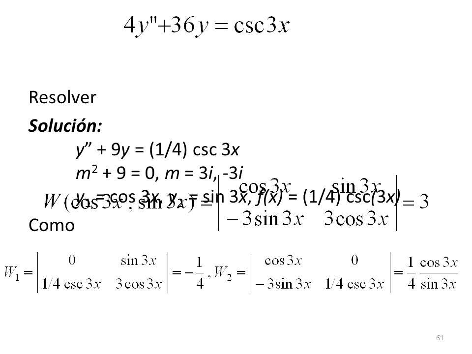 61 Resolver Solución: y + 9y = (1/4) csc 3x m 2 + 9 = 0, m = 3i, -3i y 1 = cos 3x, y 2 = sin 3x, f(x) = (1/4) csc(3x) Como