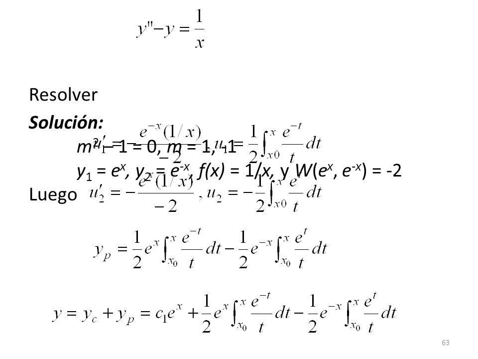63 Resolver Solución: m 2 – 1 = 0, m = 1, -1 y 1 = e x, y 2 = e -x, f(x) = 1/x, y W(e x, e -x ) = -2 Luego