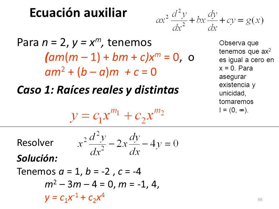 66 Ecuación auxiliar Para n = 2, y = x m, tenemos (am(m – 1) + bm + c)x m = 0, o am 2 + (b – a)m + c = 0 Caso 1: Raíces reales y distintas Resolver Solución: Tenemos a = 1, b = -2, c = -4 m 2 – 3m – 4 = 0, m = -1, 4, y = c 1 x -1 + c 2 x 4 Observa que tenemos que ax 2 es igual a cero en x = 0.
