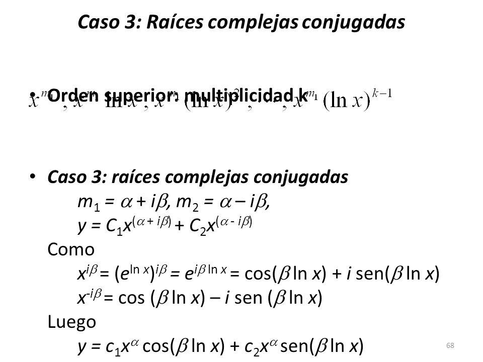 68 Orden superior: multiplicidad k Caso 3: raíces complejas conjugadas m 1 = + i, m 2 = – i, y = C 1 x ( + i ) + C 2 x ( - i ) Como x i = (e ln x ) i = e i ln x = cos( ln x) + i sen( ln x) x -i = cos ( ln x) – i sen ( ln x) Luego y = c 1 x cos( ln x) + c 2 x sen( ln x) = x [c 1 cos( ln x) + c 2 sen( ln x)] Caso 3: Raíces complejas conjugadas
