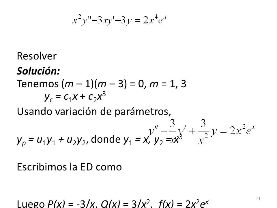 71 Resolver Solución: Tenemos (m – 1)(m – 3) = 0, m = 1, 3 y c = c 1 x + c 2 x 3 Usando variación de parámetros, y p = u 1 y 1 + u 2 y 2, donde y 1 = x, y 2 = x 3 Escribimos la ED como Luego P(x) = -3/x, Q(x) = 3/x 2, f(x) = 2x 2 e x