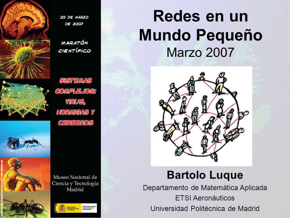 Redes en un Mundo Pequeño Marzo 2007 Bartolo Luque Departamento de Matemática Aplicada ETSI Aeronáuticos Universidad Politécnica de Madrid