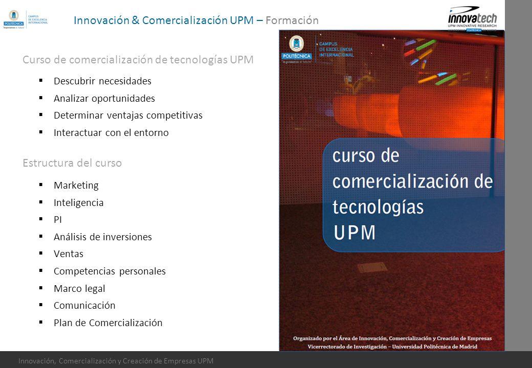 Innovación, Comercialización y Creación de Empresas UPM Innovación & Comercialización UPM – Formación Descubrir necesidades Analizar oportunidades Det