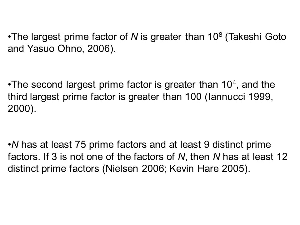 The largest prime factor of N is greater than 10 8 (Takeshi Goto and Yasuo Ohno, 2006).