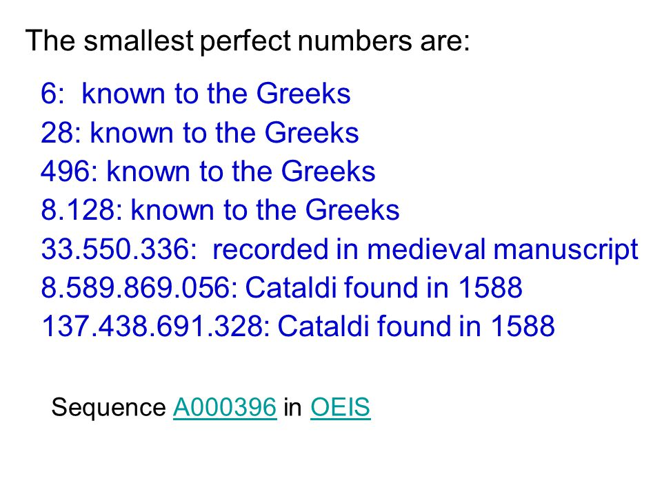 The smallest perfect numbers are: 6: known to the Greeks 28: known to the Greeks 496: known to the Greeks 8.128: known to the Greeks 33.550.336: recorded in medieval manuscript 8.589.869.056: Cataldi found in 1588 137.438.691.328: Cataldi found in 1588 Sequence A000396 in OEISA000396OEIS