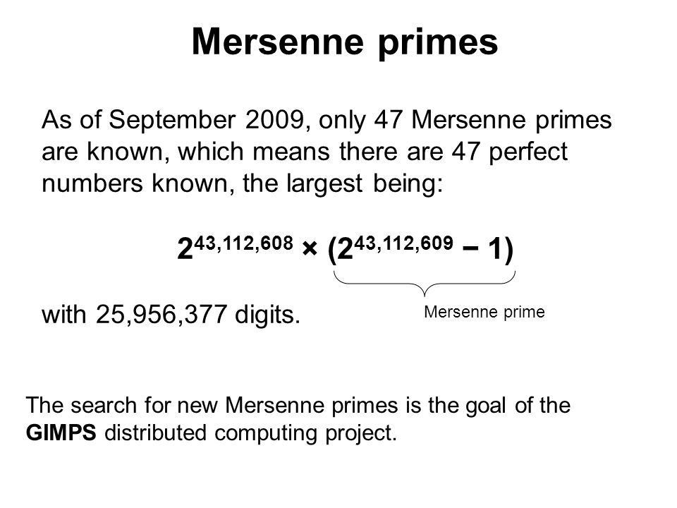 The first 39 even perfect numbers are 2 p1 (2 p 1) for prime numbers: p = 2, 3, 5, 7, 13, 17, 19, 31, 61, 89, 107, 127, 521, 607, 1279, 2203, 2281, 3217, 4253, 4423, 9689, 9941, 11213, 19937, 21701, 23209, 44497, 86243, 110503, 132049, 216091, 756839, 859433, 1257787, 1398269, 2976221, 3021377, 6972593, 13466917 (sequence A000043 in OEIS).A000043OEIS The other 8 known are for p = 20996011, 24036583, 25964951, 30402457, 32582657, 37156667, 42643801, 43112609.