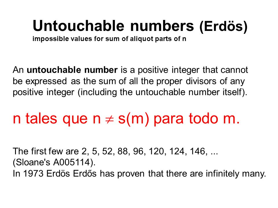 Untouchable numbers (Erdös) impossible values for sum of aliquot parts of n An untouchable number is a positive integer that cannot be expressed as the sum of all the proper divisors of any positive integer (including the untouchable number itself).