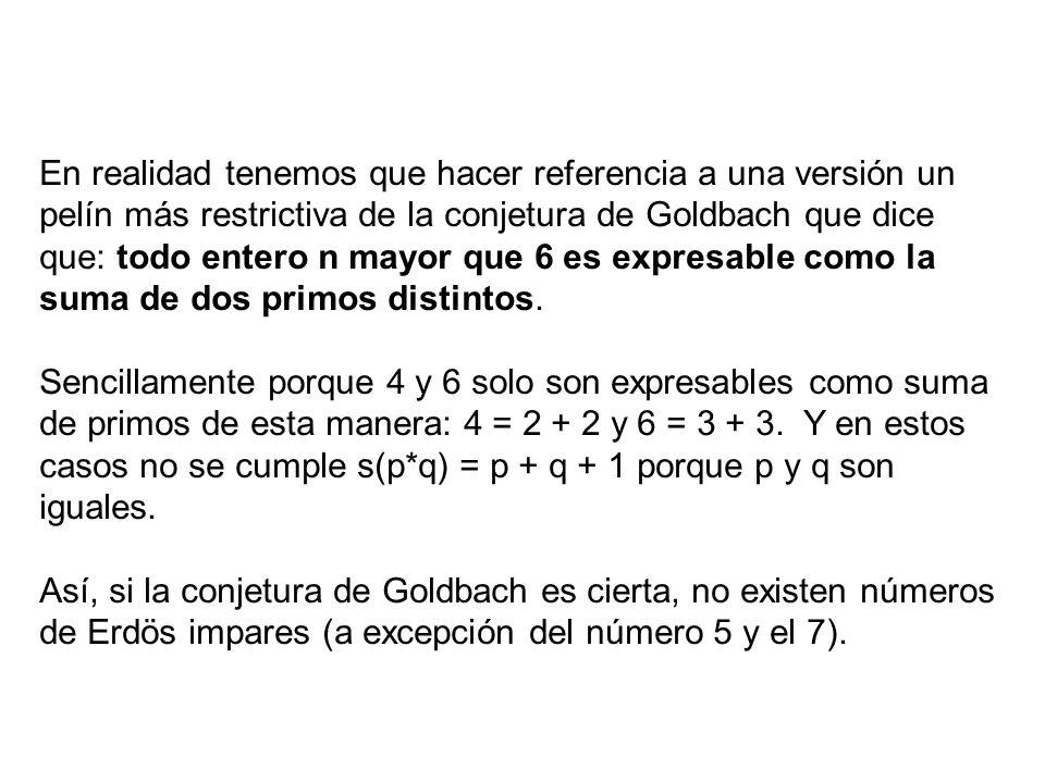 En realidad tenemos que hacer referencia a una versión un pelín más restrictiva de la conjetura de Goldbach que dice que: todo entero n mayor que 6 es expresable como la suma de dos primos distintos.