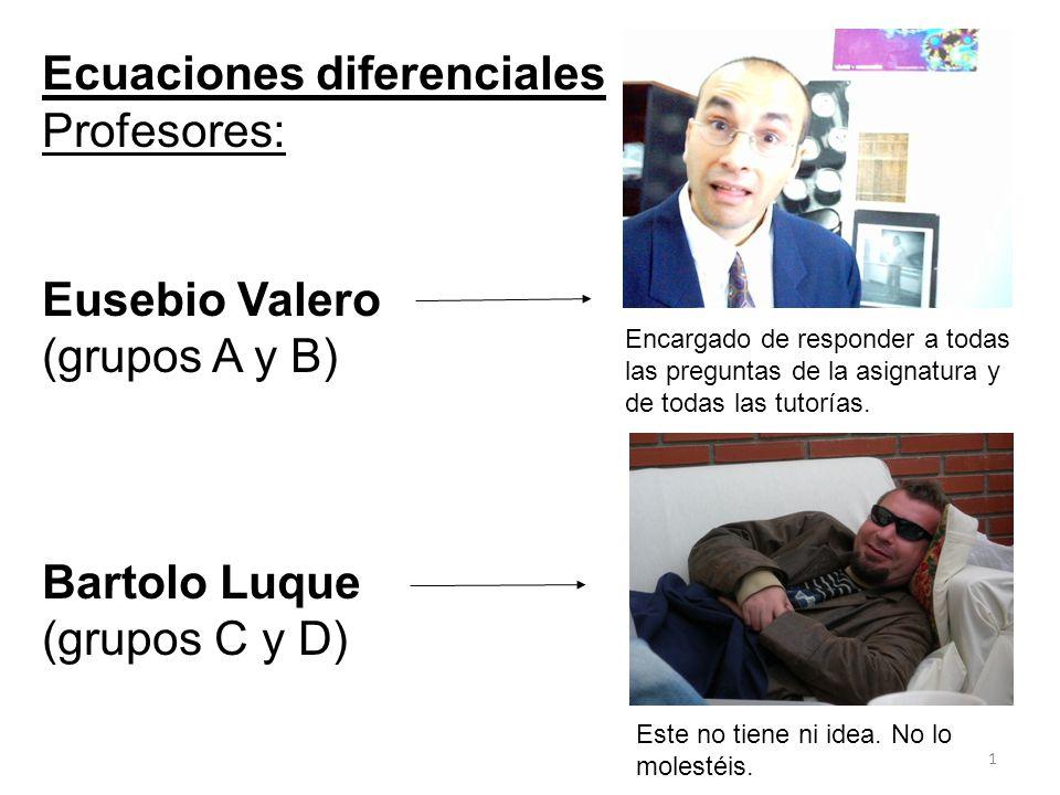 1 Ecuaciones diferenciales Profesores: Eusebio Valero (grupos A y B) Bartolo Luque (grupos C y D) Encargado de responder a todas las preguntas de la a