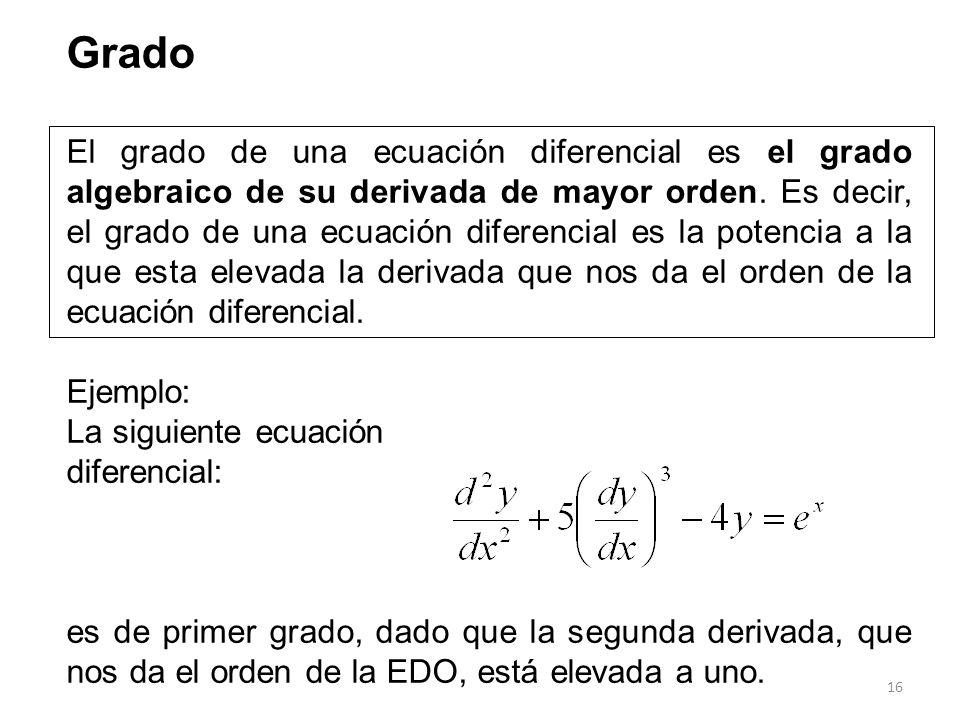 16 Grado El grado de una ecuación diferencial es el grado algebraico de su derivada de mayor orden. Es decir, el grado de una ecuación diferencial es