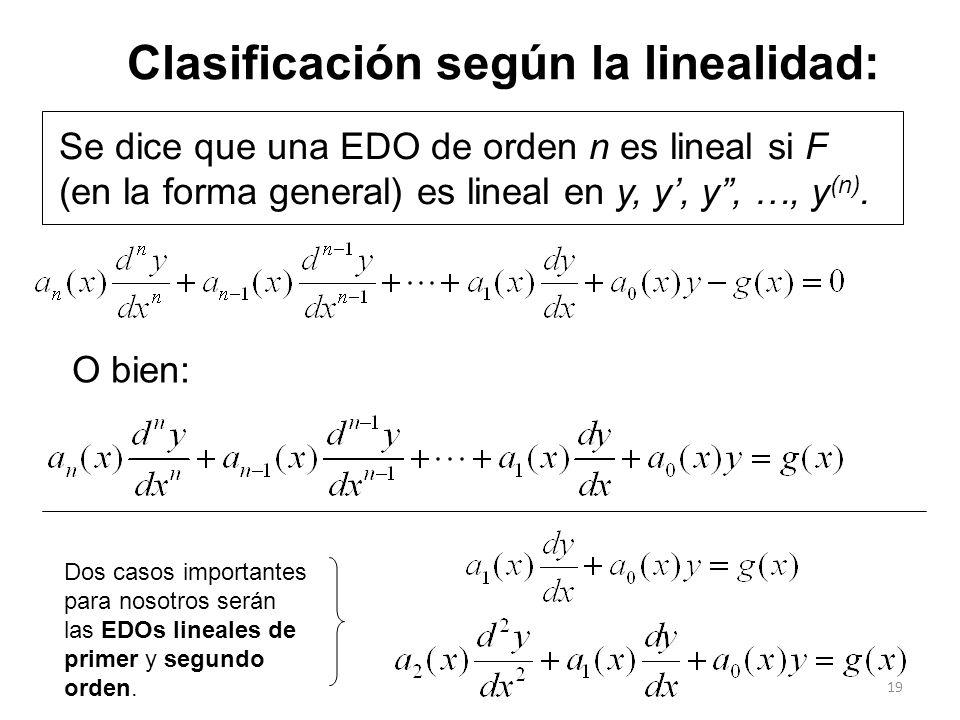 19 Clasificación según la linealidad: Se dice que una EDO de orden n es lineal si F (en la forma general) es lineal en y, y, y, …, y (n). O bien: Dos